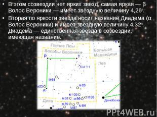 В этом созвездии нет ярких звёзд, самая яркая — β Волос Вероники — имеет звёздну