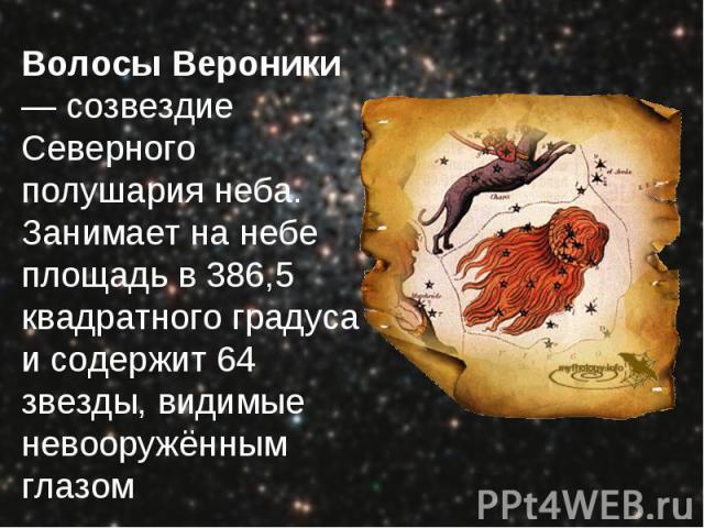 Волосы Вероники — созвездие Северного полушария неба. Занимает на небе площадь в 386,5 квадратного градуса и содержит 64 звезды, видимые невооружённым глазом Волосы Вероники — созвездие Северного полушария неба. Занимает на небе площадь в 386,5 квад…