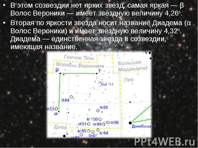 В этом созвездии нет ярких звёзд, самая яркая — β Волос Вероники — имеет звёздную величину 4,26m. В этом созвездии нет ярких звёзд, самая яркая — β Волос Вероники — имеет звёздную величину 4,26m. Вторая по яркости звезда носит название Диадема (α Во…
