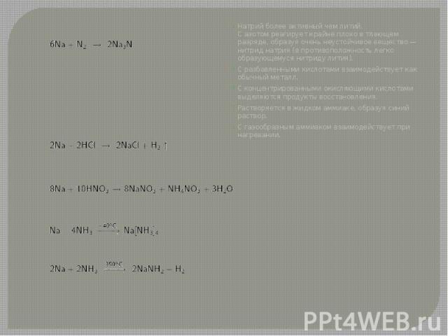 Натрий более активный чемлитий. Сазотомреагирует крайне плохо в тлеющем разряде, образуя очень неустойчивое вещество— нитрид натрия (в противоположность легко образующемуся нитриду лития). Натрий более активный чемлитий…