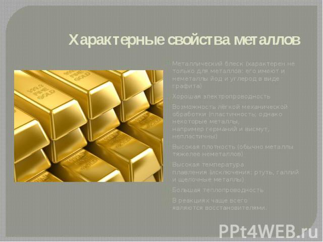 Характерные свойства металлов Металлический блеск (характерен не только для металлов: его имеют и неметаллыйодиуглеродв виде графита) Хорошаяэлектропроводность Возможность лёгкой механической обработки (пластичнос…