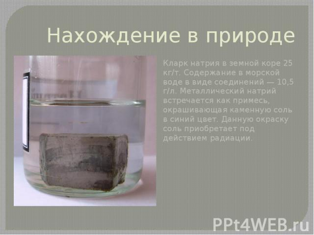 Нахождение в природе Кларкнатрия в земной коре 25 кг/т. Содержание вморской водев виде соединений— 10,5 г/л. Металлический натрий встречается как примесь, окрашивающая каменную соль в синий цвет. Данную окраску соль приобрета…