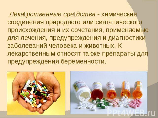 Лека рственные сре дства - химические соединения природного или синтетического происхождения и их сочетания, применяемые для лечения, предупреждения и диагностики заболеваний человека и животных. К лекарственным относят также препараты для предупреж…