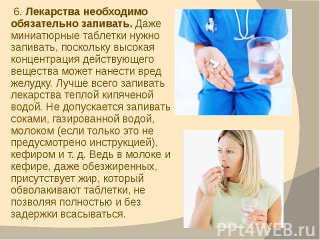 6. Лекарства необходимо обязательно запивать. Даже миниатюрные таблетки нужно запивать, поскольку высокая концентрация действующего вещества может нанести вред желудку. Лучше всего запивать лекарства теплой кипяченой водой. Не допускается запивать с…