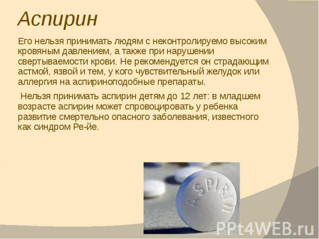 Аспирин Его нельзя принимать людям с неконтролируемо высоким кровяным давлением, а также при нарушении свертываемости крови. Не рекомендуется он страдающим астмой, язвой и тем, у кого чувствительный желудок или аллергия на аспириноподобные препараты…