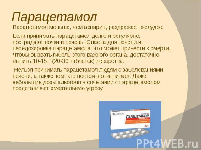 Парацетамол Парацетамол меньше, чем аспирин, раздражает желудок. Если принимать парацетамол долго и регулярно, пострадают почки и печень. Опасна для печени и передозировка парацетамола, что может привести к смерти. Чтобы вызвать гибель этого важного…