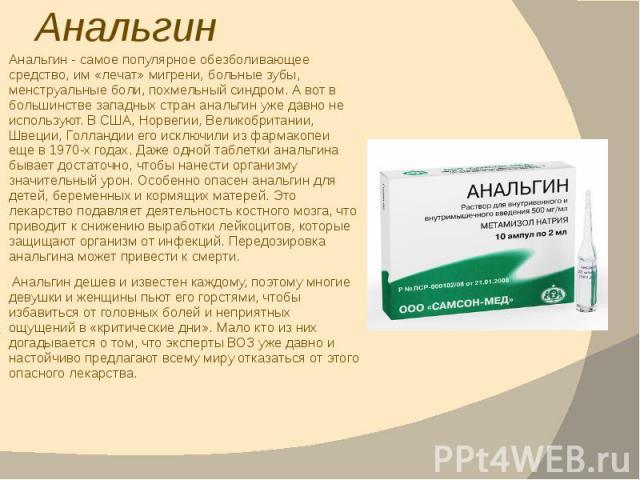 Анальгин Анальгин - самое популярное обезболивающее средство, им «лечат» мигрени, больные зубы, менструальные боли, похмельный синдром. А вот в большинстве западных стран анальгин уже давно не используют. В США, Норвегии, Великобритании, Швеции, Гол…
