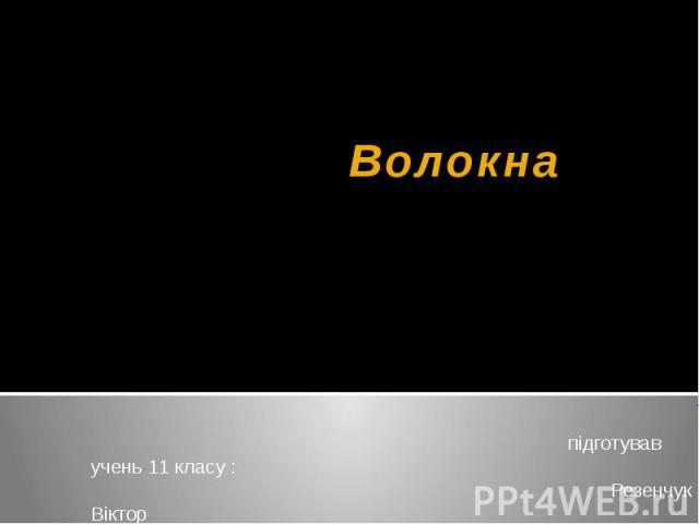 Волокна підготував учень 11 класу : Резенчук Віктор