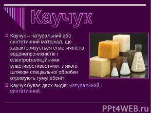 Каучук – натуральний або синтетичний матеріал, що характеризується еластичністю,