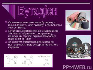 Основними властивостями бутадієну є: висока міцність, опір раздиру, еластичність