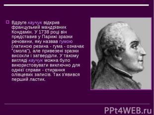 Вдругекаучуквідкрив французький мандрівник Кондамін. У 1738 році він