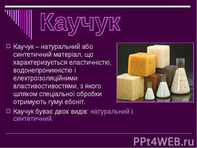 Каучук – натуральний або синтетичний матеріал, що характеризується еластичністю, водонепроникністю і електроізоляційними властивостивостями, з якого шляхом спеціальної обробки отримують гумуі ебоніт. Каучук – натуральний або синтетичний матеріал, що…