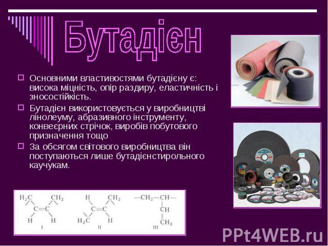 Основними властивостями бутадієну є: висока міцність, опір раздиру, еластичність і зносостійкість. Основними властивостями бутадієну є: висока міцність, опір раздиру, еластичність і зносостійкість. Бутадієн використовується у виробництві лінолеуму, …