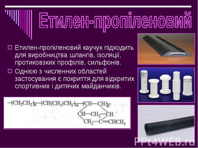 Етилен-пропіленовий каучук підходить для виробництва шлангів, ізоляції, протиковзких профілів, сильфонів. Етилен-пропіленовий каучук підходить для виробництва шлангів, ізоляції, протиковзких профілів, сильфонів. Однією з численних областей застосува…
