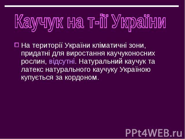 На території України кліматичні зони, придатні для виростання каучуконосних рослин, відсутні. Натуральний каучук та латекс натурального каучуку Україною купується за кордоном. На території України кліматичні зони, придатні для виростання каучуконосн…