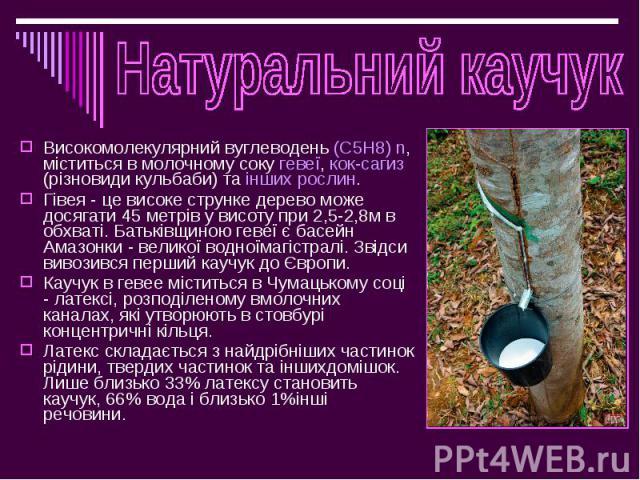 Високомолекулярний вуглеводень (C5H8) n, міститься в молочному соку гевеї, кок-сагиз (різновиди кульбаби) та інших рослин. Високомолекулярний вуглеводень (C5H8) n, міститься в молочному соку гевеї, кок-сагиз (різновиди кульбаби) та інших рослин. Гів…