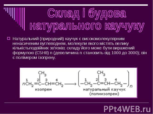 Натуральний (природний) каучук є високомолекулярним ненасиченим вуглеводнем, молекули якого містять велику кількістьподвійних зв'язків; складу його може бути виражений формулою (C5H8) n (девеличина n становить від 1000 до 3000); він є полімером ізоп…