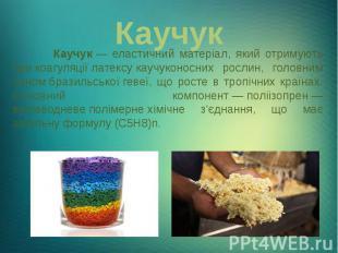 Каучук Каучук— еластичний матеріал, який отримують прикоагуляції&nbs