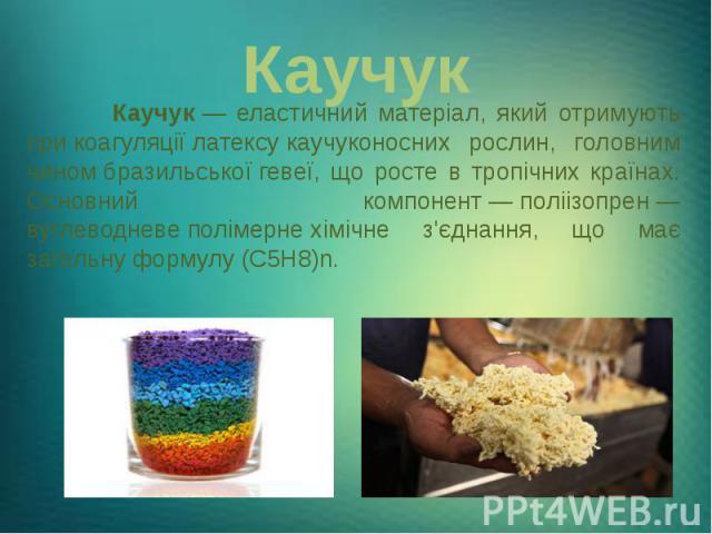 Каучук Каучук— еластичний матеріал, який отримують прикоагуляціїлатексукаучуконосних рослин, головним чиномбразильськоїгевеї, що росте в тропічних країнах. Основний компонент—поліізопрен— вуглево…
