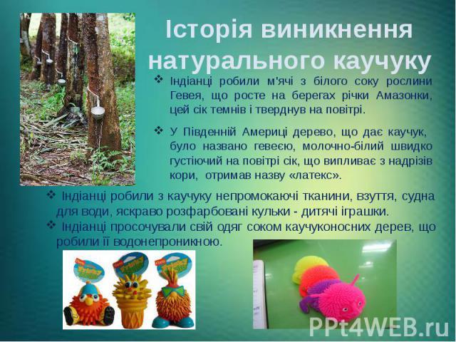 Історія виникнення натурального каучуку Індіанці робили м'ячі з білого соку рослини Гевея, що росте на берегах річки Амазонки, цей сік темнів і тверднув на повітрі. У Південній Америці дерево, що дає каучук, було названо гевеєю, молочно-білий швидко…