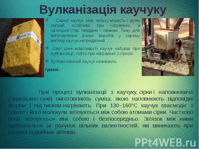 Вулканізація каучуку Сирий каучук має низькуміцністьі дуже липкий, особливо при нагріванні, а наморозістає твердим і ламким. Тому для виготовлення різних виробів у сирому вигляді каучук непридатний. Свої цінні властивості кау…
