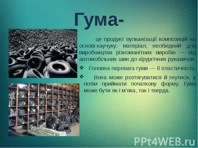 Гума- це продукт вулканізації композицій на основікаучуку; матеріал, необхідний для виробництва різноманітних виробів — від автомобільних шин до хірургічних рукавичок. Головна перевага гуми — їїеластичність. Вона може розтягуватися й гну…