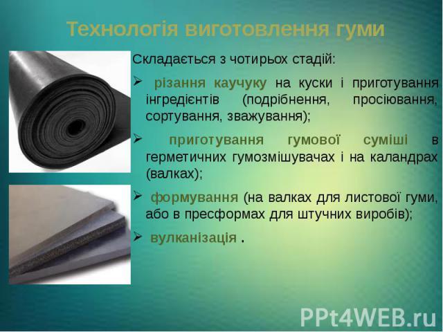 Технологія виготовлення гуми Складається з чотирьох стадій: різання каучуку на куски і приготування інгредієнтів (подрібнення, просіювання, сортування, зважування); приготування гумової суміші в герметичних гумозмішувачах і на каландрах (валках); фо…