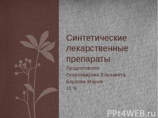Синтетические лекарственные препараты Продготовили Скорохватова Елизавета Борзов