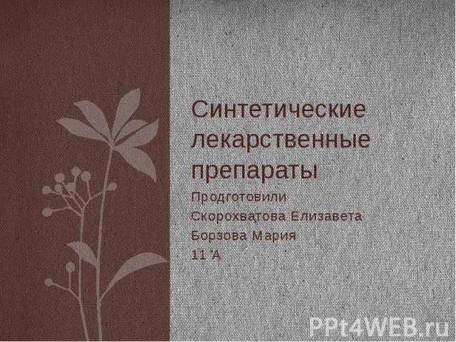 Синтетические лекарственные препараты Продготовили Скорохватова Елизавета Борзова Мария 11 А