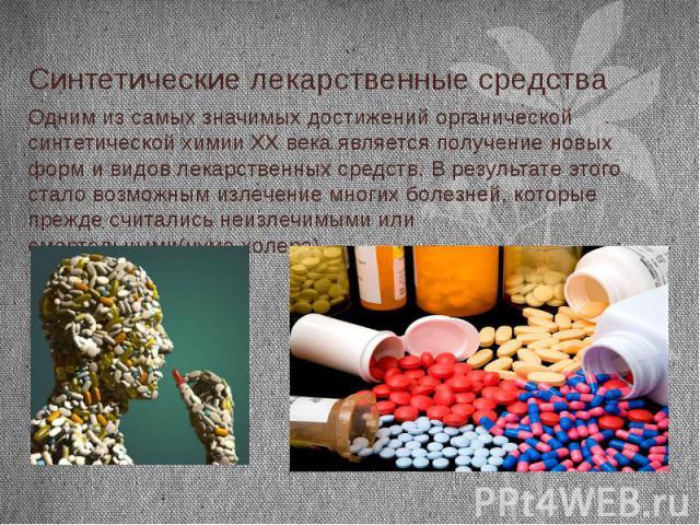 Синтетические лекарственные средства Одним из самых значимых достижений органической синтетической химии XX века является получение новых форм и видов лекарственных средств. В результате этого стало возможным излечение многих болезней, которые прежд…