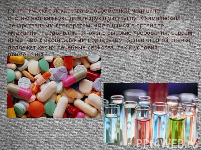 Синтетические лекарства в современной медицине составляют важную, доминирующую группу. К химическим лекарственным препаратам, имеющимся в арсенале медицины, предъявляются очень высокие требования, совсем иные, чем к растительным препаратам. Более ст…