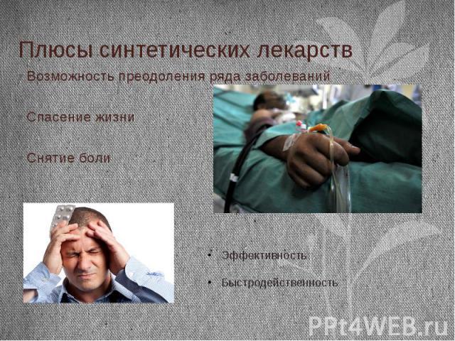 Плюсы синтетических лекарств Возможность преодоления ряда заболеваний Спасение жизни Снятие боли