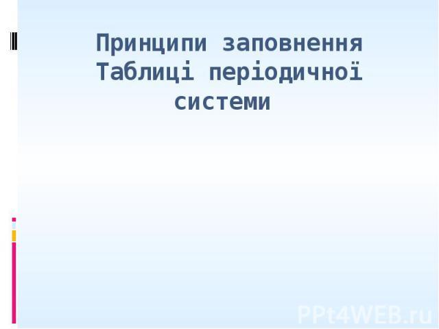 Принципи заповнення Таблиці періодичної системи
