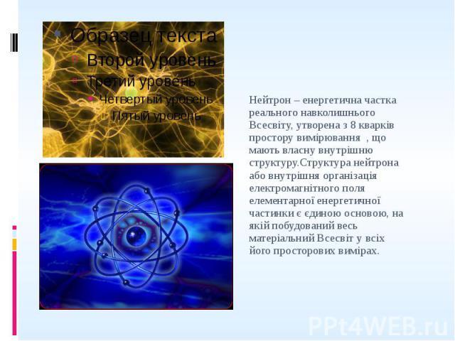 Нейтрон – енергетична частка реального навколишнього Всесвіту, утворена з 8 кварків простору вимірювання , що мають власну внутрішню структуру.Структура нейтрона або внутрішня організація електромагнітного поля елементарної енергетичної частинки є є…
