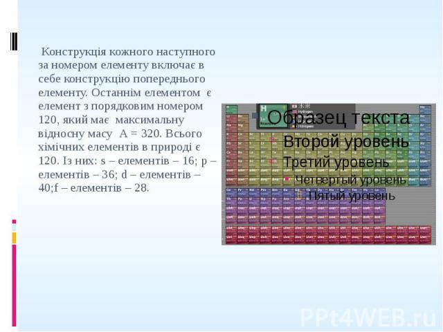 Конструкція кожного наступного за номером елементу включає в себе конструкцію попереднього елементу. Останнім елементом є елемент з порядковим номером 120, який має максимальну відносну масу А = 320. Всього хімічних елементів в природі є 120. Із них…
