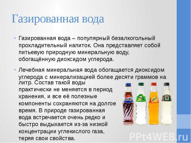 Газированная вода Газированная вода – популярный безалкогольный прохладительный напиток. Она представляет собой питьевую природную минеральную воду, обогащённую диоксидом углерода. Лечебная минеральная вода обогащается диоксидом углерода с минерализ…