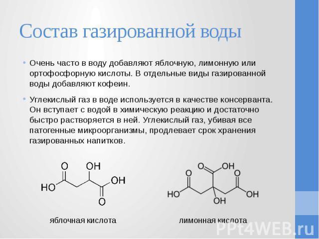 Состав газированной воды Очень часто в воду добавляют яблочную, лимонную или ортофосфорную кислоты. В отдельные виды газированной воды добавляют кофеин. Углекислый газ в воде используется в качестве консерванта. Он вступает с водой в химическую реак…