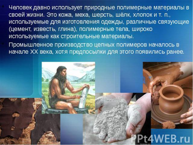 Человек давно использует природные полимерные материалы в своей жизни. Это кожа, меха, шерсть, шёлк, хлопок и т. п., используемые для изготовления одежды, различные связующие (цемент, известь, глина), полимерные тела, широко используемые как строите…