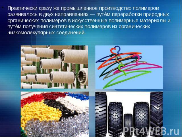 Практически сразу же промышленное производство полимеров развивалось в двух направлениях — путём переработки природных органических полимеров в искусственные полимерные материалы и путём получения синтетических полимеров из органических низкомолекул…