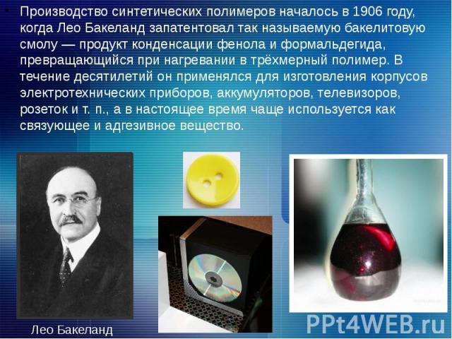 Производство синтетических полимеров началось в 1906 году, когда Лео Бакеланд запатентовал так называемую бакелитовую смолу — продукт конденсации фенола и формальдегида, превращающийся при нагревании в трёхмерный полимер. В течение десятилетий он пр…