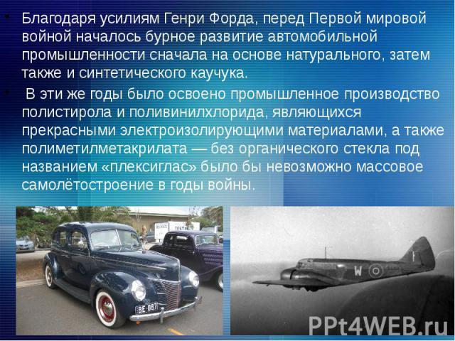 Благодаря усилиям Генри Форда, перед Первой мировой войной началось бурное развитие автомобильной промышленности сначала на основе натурального, затем также и синтетического каучука. Благодаря усилиям Генри Форда, перед Первой мировой войной началос…