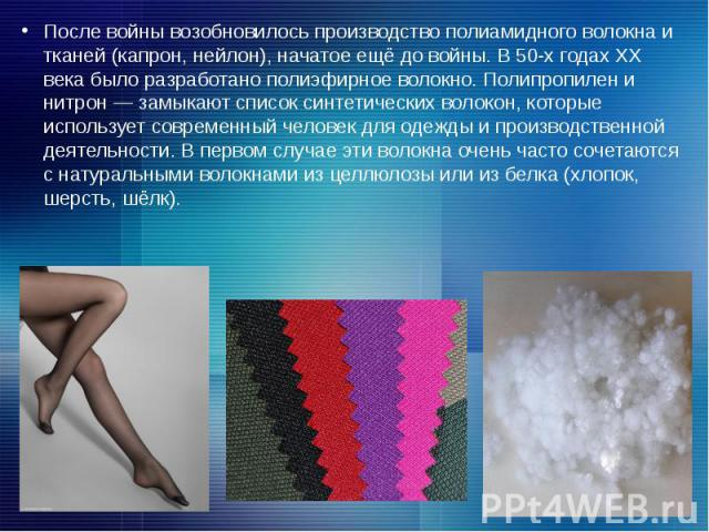 После войны возобновилось производство полиамидного волокна и тканей (капрон, нейлон), начатое ещё до войны. В 50-х годах XX века было разработано полиэфирное волокно. Полипропилен и нитрон — замыкают список синтетических волокон, которые использует…