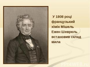 У 1808 році У 1808 році французький хімік Мішель Ежен Шеврель встановив склад ми