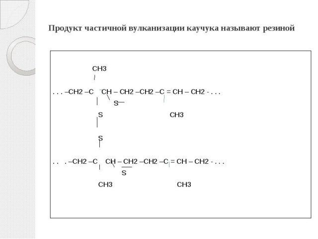 Продукт частичной вулканизации каучука называют резиной  СН3 . . . –СН2 –С СН – СН2 –СН2 –С = СН – СН2 - . . . S S CH3 S . . . –СН2 –С СН – СН2 –СН2 –С = СН – СН2 - . . . S СН3 СН3
