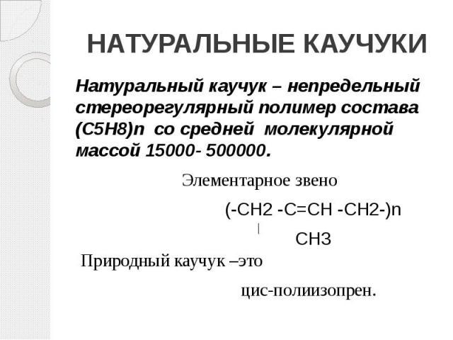 НАТУРАЛЬНЫЕ КАУЧУКИ Натуральный каучук – непредельный стереорегулярный полимер состава (С5Н8)n со средней молекулярной массой 15000- 500000.  Элементарное звено (-СН2 -С=СН -СН2-)n СН3 Природный каучук –это цис-полиизопрен.