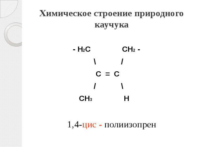 Химическое строение природного каучука - Н2С СН2 - \ / С = С / \ СН3 Н 1,4-цис - полиизопрен