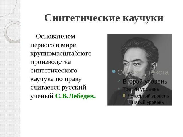 Синтетические каучуки Основателем первого в мире крупномасштабного производства синтетического каучука по праву считается русский ученый С.В.Лебедев.