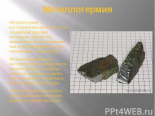 Металлотермия Металлотермия — восстановление металлов из их соединений другими м