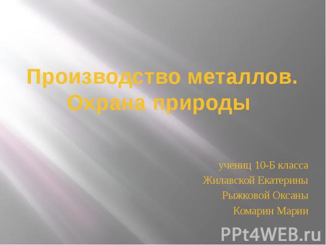 Производство металлов. Охрана природы учениц 10-Б класса Жилавской Екатерины Рыжковой Оксаны Комарин Марии