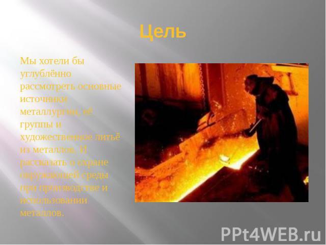Цель Мы хотели бы углублённо рассмотреть основные источники металлургии, её группы и художественное литьё из металлов. И рассказать о охране окружающей среды при производстве и использовании металлов.